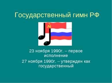 Государственный гимн РФ 23 ноября 1990г. – первое исполнение 27 ноября 1990г....