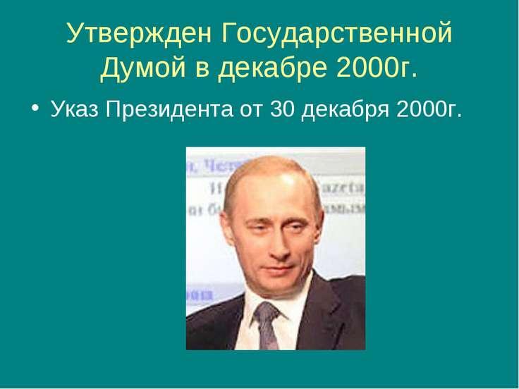 Утвержден Государственной Думой в декабре 2000г. Указ Президента от 30 декабр...