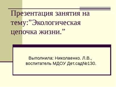 """Презентация занятия на тему:""""Экологическая цепочка жизни."""" Выполнила: Николае..."""