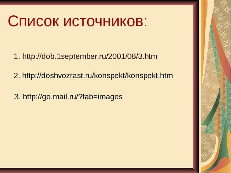 Список источников: 1. http://dob.1september.ru/2001/08/3.htm 2. http://doshvo...