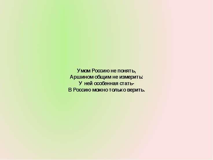 Умом Россию не понять, Аршином общим не измерить: У ней особенная стать- В Ро...
