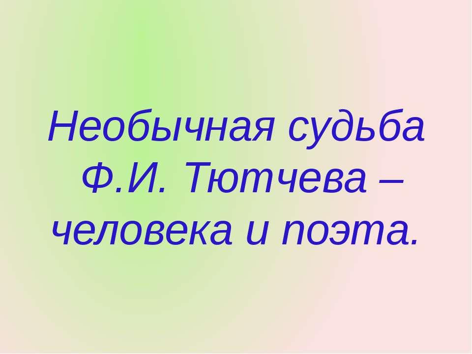 Необычная судьба Ф.И. Тютчева – человека и поэта.