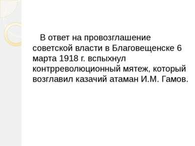 В ответ на провозглашение советской власти в Благовещенске 6 марта 1918 г. вс...