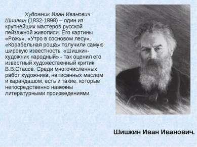 Шишкин Иван Иванович. Художник Иван Иванович Шишкин (1832-1898) – один из кру...