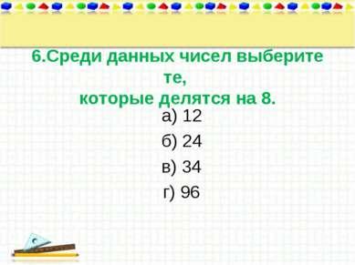 6.Среди данных чисел выберите те, которые делятся на 8. а) 12 б) 24 в) 34 г) 96