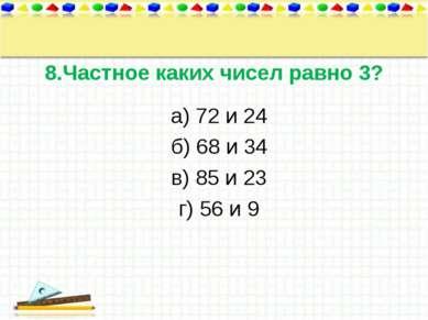 8.Частное каких чисел равно 3? а) 72 и 24 б) 68 и 34 в) 85 и 23 г) 56 и 9