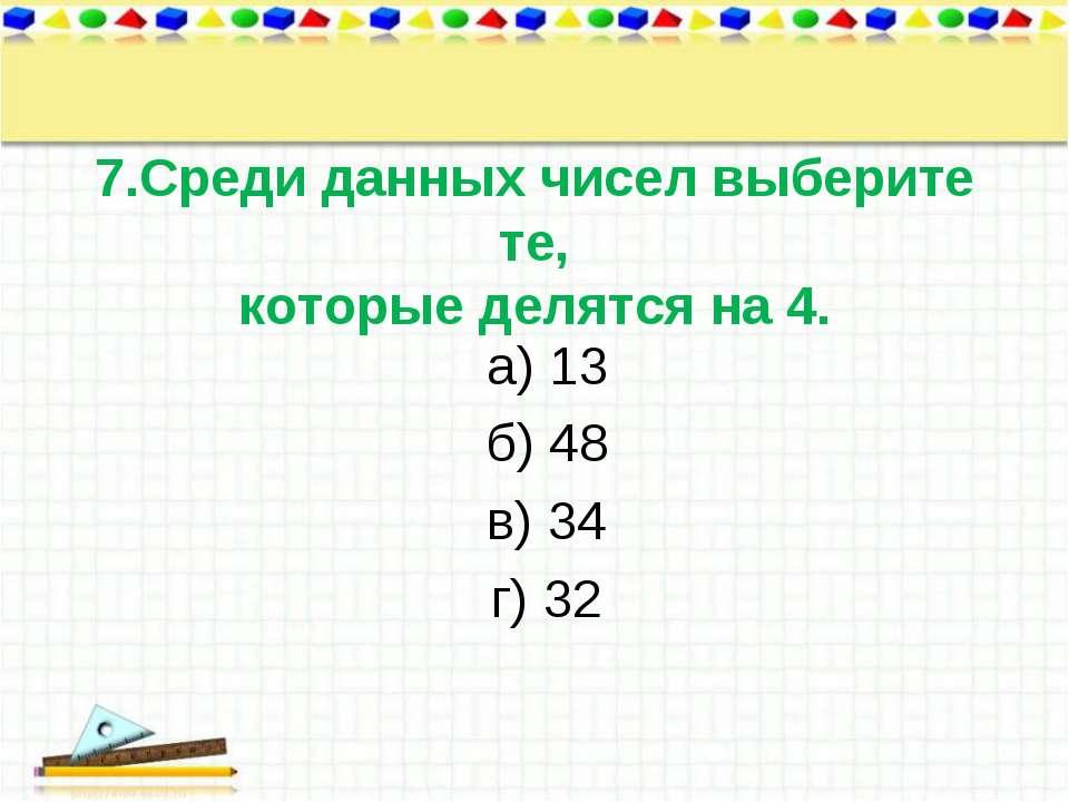 7.Среди данных чисел выберите те, которые делятся на 4. а) 13 б) 48 в) 34 г) 32