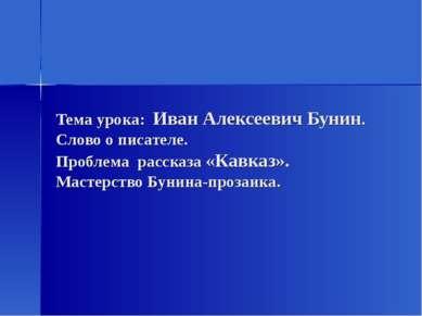 Тема урока: Иван Алексеевич Бунин. Слово о писателе. Проблема рассказа «Кавка...