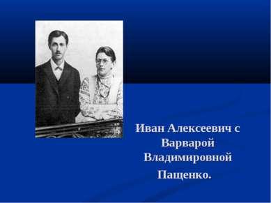 Иван Алексеевич с Варварой Владимировной Пащенко.