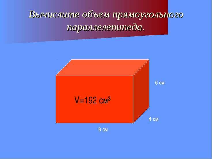 Вычислите объем прямоугольного параллелепипеда. 8 см 4 см 6 см V=192 см³