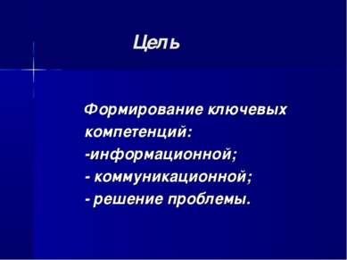 Цель Формирование ключевых компетенций: -информационной; - коммуникационной; ...