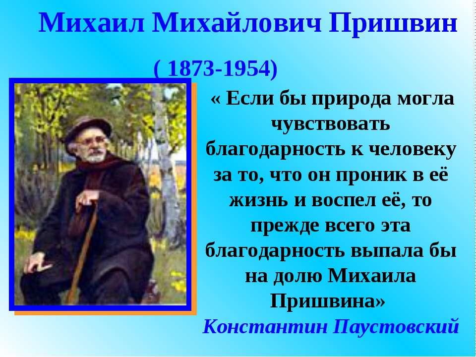 Михаил Михайлович Пришвин ( 1873-1954) « Если бы природа могла чувствовать бл...