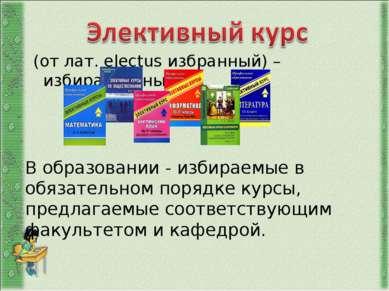 (от лат. electus избранный) – избирательный. В образовании - избираемые в обя...
