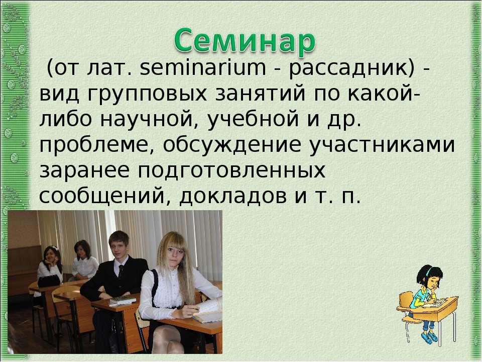 (от лат. seminarium - рассадник) - вид групповых занятий по какой-либо научно...