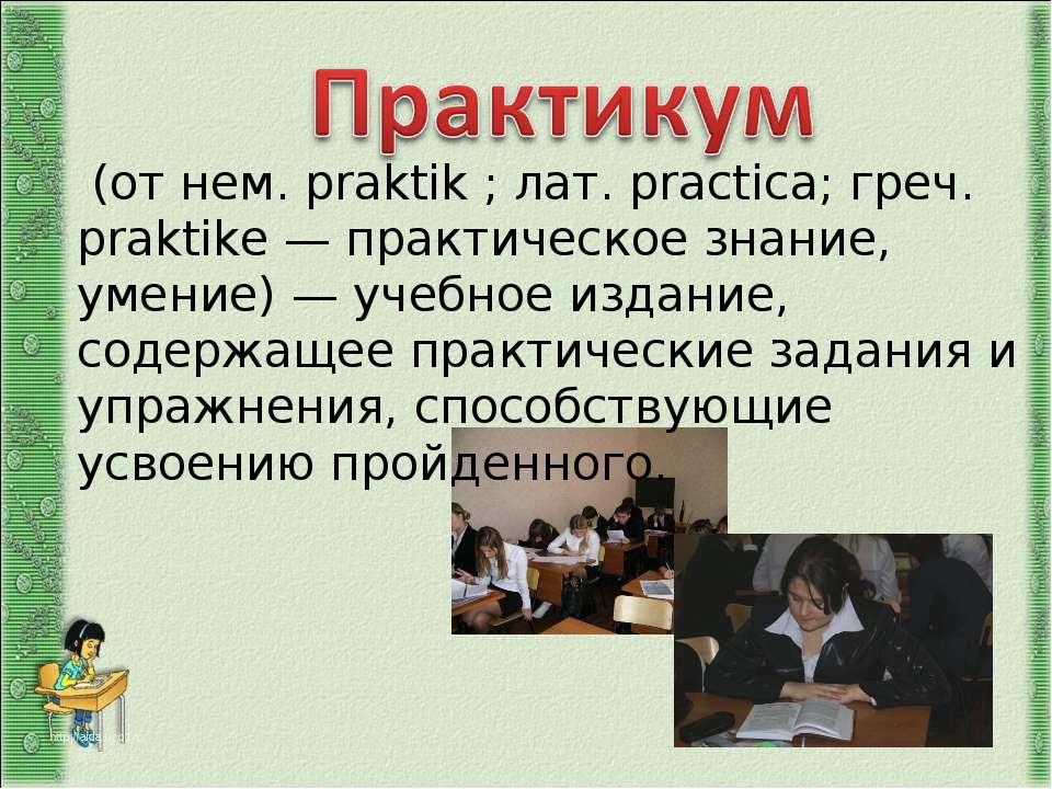 (от нем. praktik ; лат. practica; греч. praktike — практическое знание, умени...