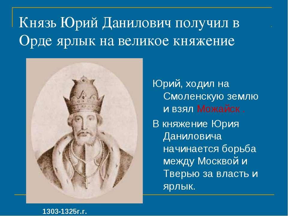 Князь Юрий Данилович получил в Орде ярлык на великое княжение Юрий, ходил на ...