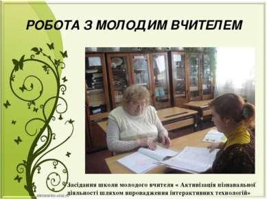 РОБОТА З МОЛОДИМ ВЧИТЕЛЕМ Засідання школи молодого вчителя « Активізація пізн...