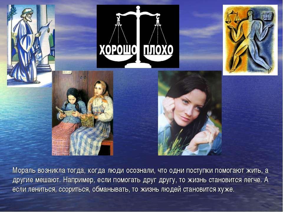 Мораль возникла тогда, когда люди осознали, что одни поступки помогают жить, ...