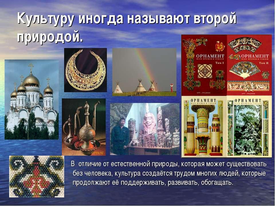 Культуру иногда называют второй природой. В отличие от естественной природы, ...