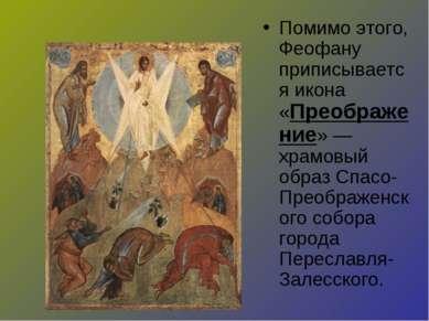 Помимо этого, Феофану приписывается икона «Преображение» — храмовый образ Спа...
