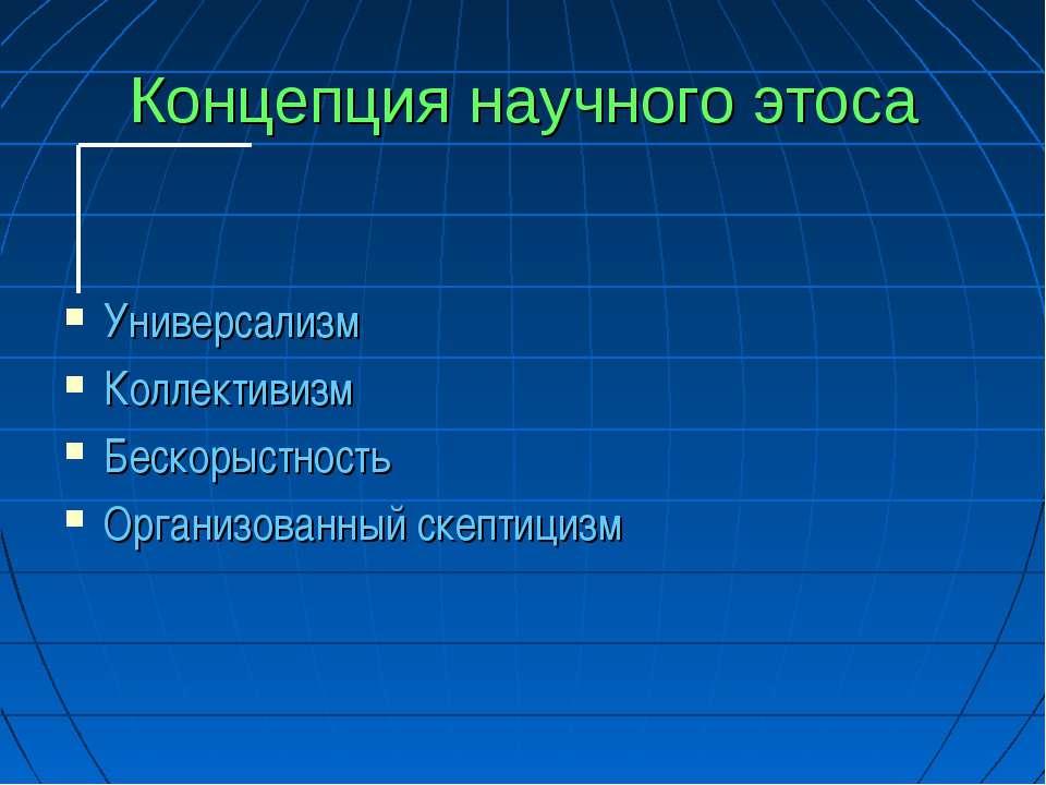 Концепция научного этоса Универсализм Коллективизм Бескорыстность Организован...