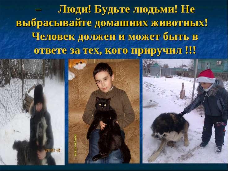 – Люди! Будьте людьми! Не выбрасывайте домашних животных! Человек должен...