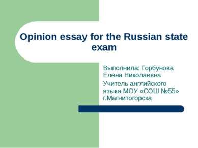 Opinion essay for the Russian state exam Выполнила: Горбунова Елена Николаевн...