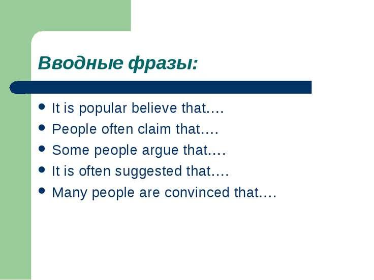 Вводные фразы: It is popular believe that…. People often claim that…. Some pe...