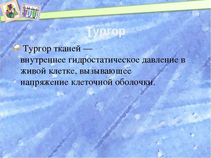 Тургор Тургор тканей— внутреннеегидростатическое давлениев живойклетке, ...
