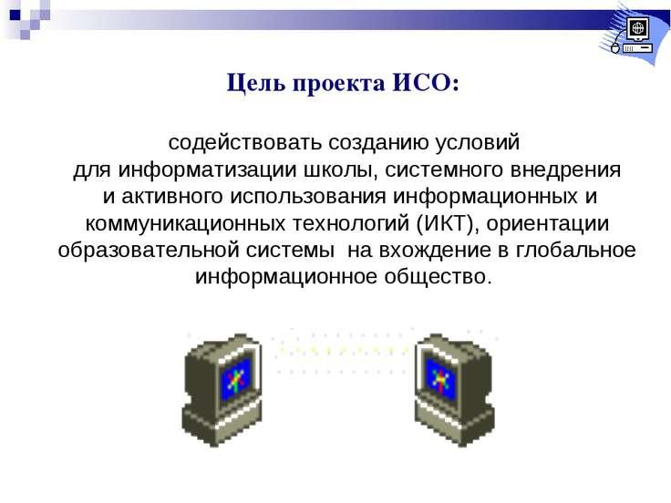 Цель проекта ИСО: содействовать созданию условий для информатизации школы, си...