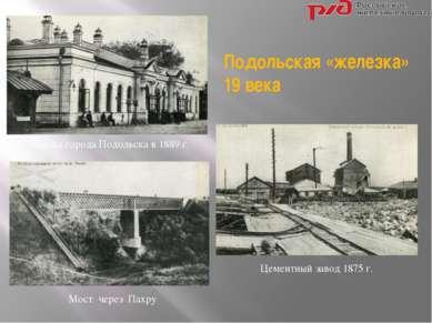 Вокзал города Подольска в 1889 г. Цементный завод 1875 г. Мост через Пахру По...