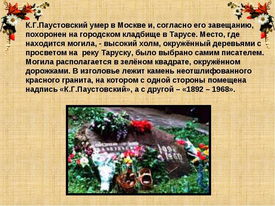 К.Г.Паустовский умер в Москве и, согласно его завещанию, похоронен на городск...