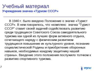 Учебный материал Учреждение значка «Туризм СССР» * В 1940 г. было введено Пол...