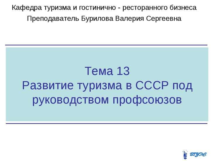 Тема 13 Развитие туризма в СССР под руководством профсоюзов Кафедра туризма и...