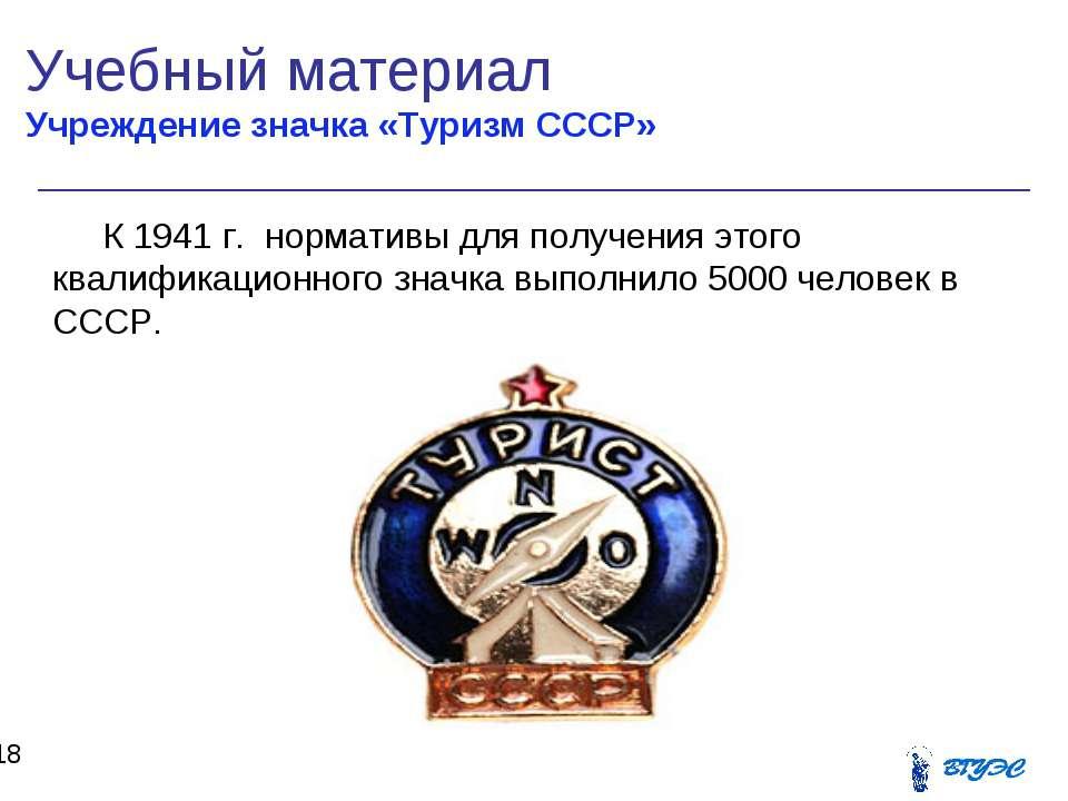 Учебный материал Учреждение значка «Туризм СССР» * К 1941 г. нормативы для по...