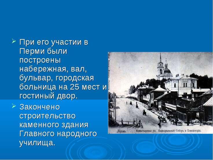 При его участии в Перми были построены набережная, вал, бульвар, городская бо...