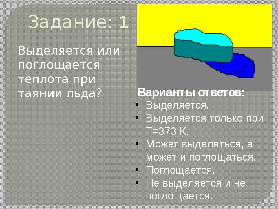 Задание: 1 Выделяется или поглощается теплота при таянии льда? Варианты ответ...