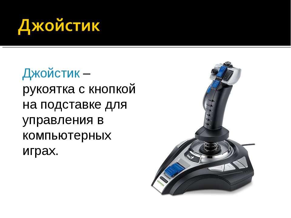 Джойстик – рукоятка с кнопкой на подставке для управления в компьютерных играх.