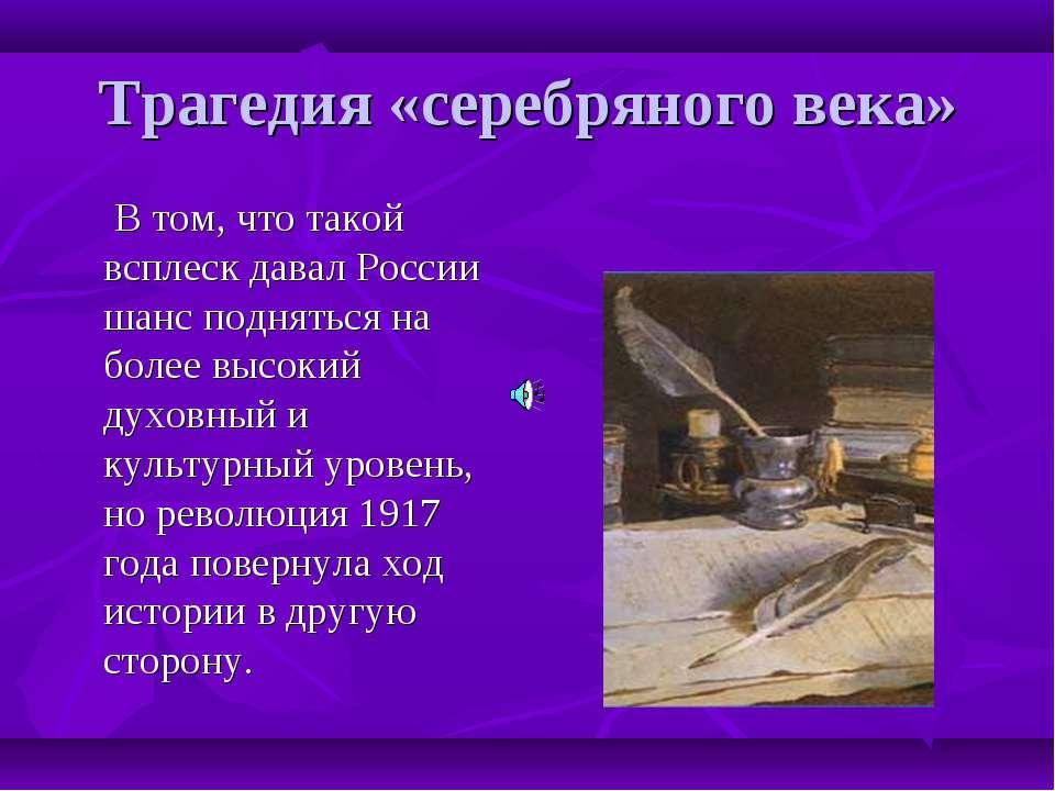Трагедия «серебряного века» В том, что такой всплеск давал России шанс поднят...