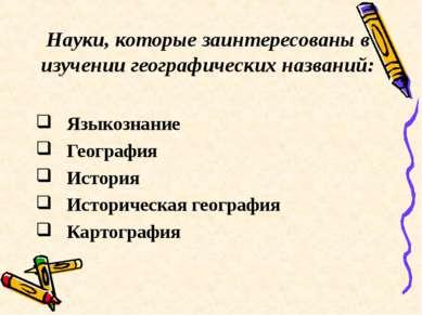 Науки, которые заинтересованы в изучении географических названий: Языкознание...