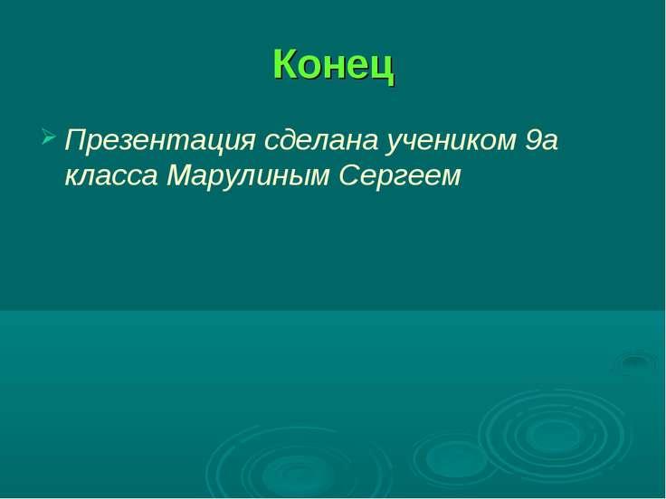Конец Презентация сделана учеником 9а класса Марулиным Сергеем