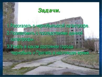 Задачи. 1.Рассказать о чернобыльской катастрофе. 2.Познакомить с последствиям...