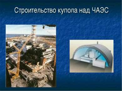 Строительство купола над ЧАЭС