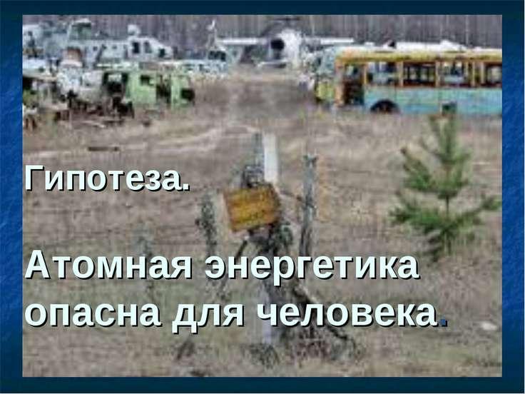 Гипотеза. Атомная энергетика опасна для человека.