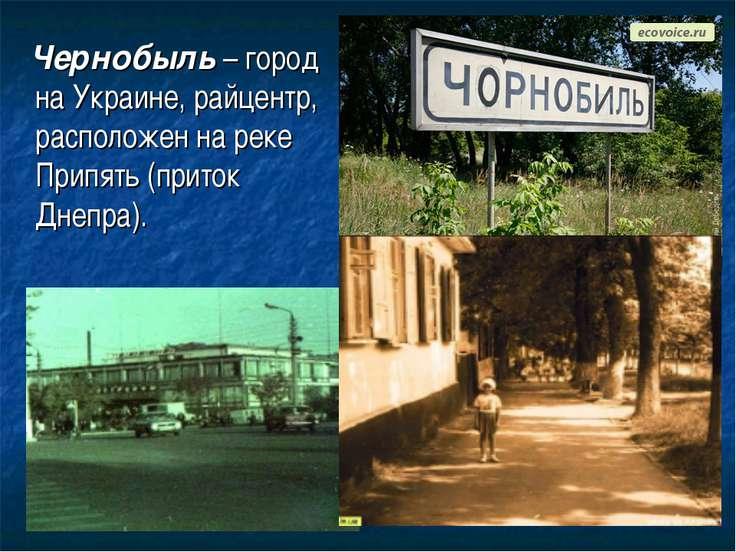 Чернобыль – город на Украине, райцентр, расположен на реке Припять (приток Дн...
