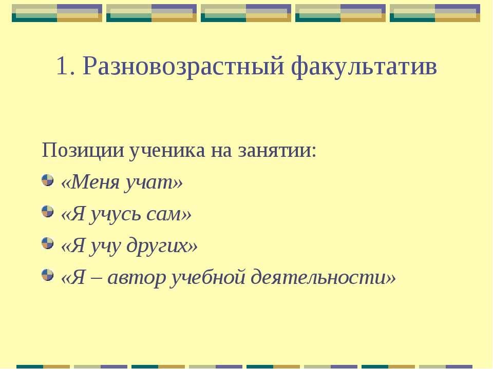1. Разновозрастный факультатив Позиции ученика на занятии: «Меня учат» «Я учу...