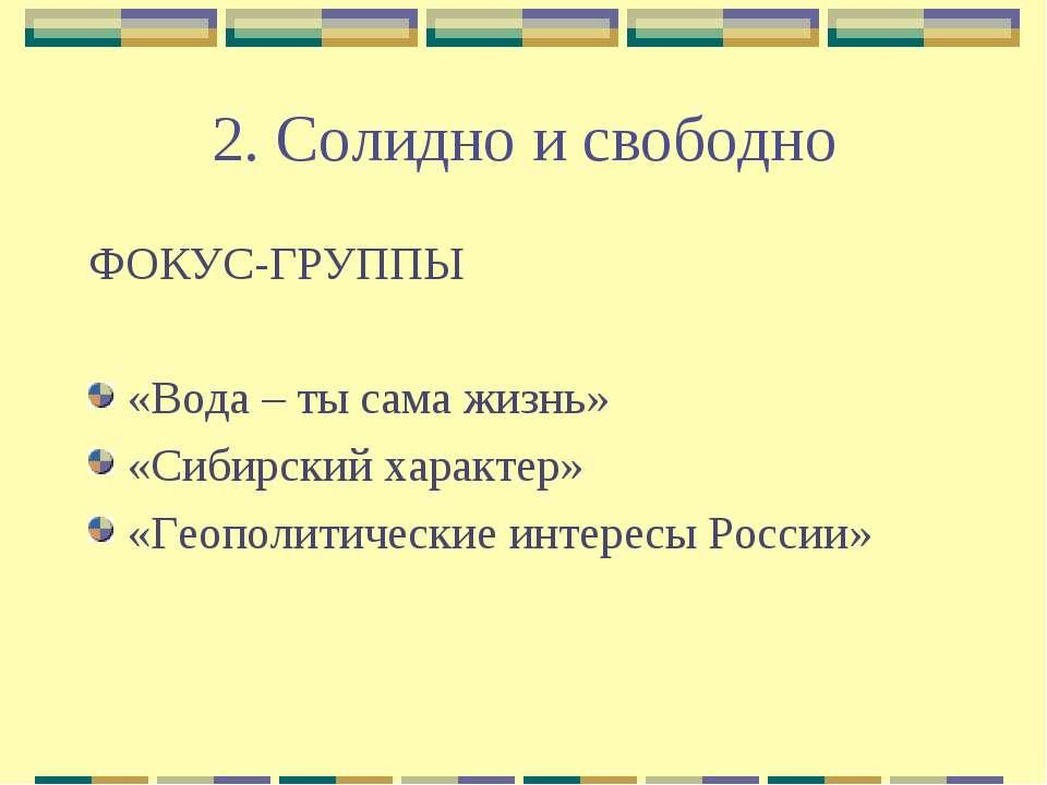 2. Солидно и свободно ФОКУС-ГРУППЫ «Вода – ты сама жизнь» «Сибирский характер...