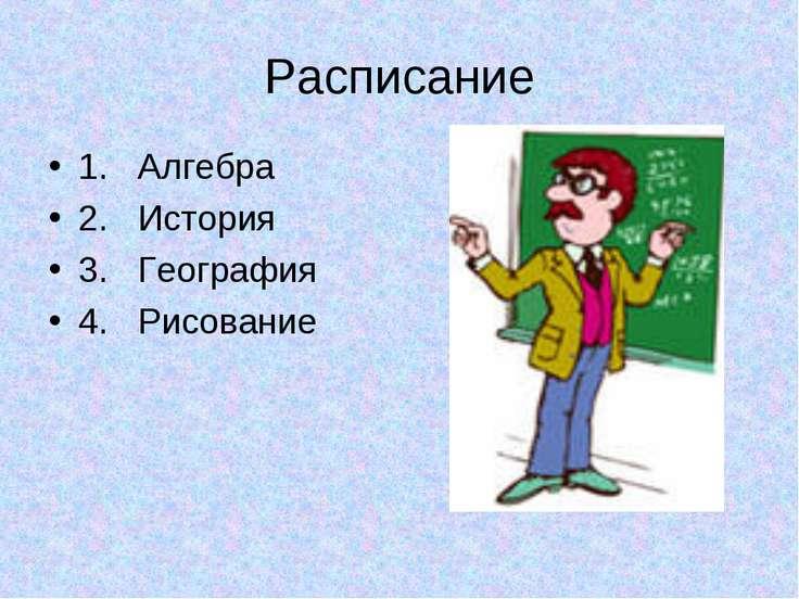 Расписание 1. Алгебра 2. История 3. География 4. Рисование