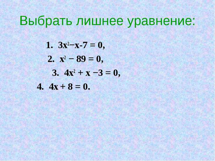 Выбрать лишнее уравнение: 1. 3х2−х-7 = 0, 2. х2 − 89 = 0, 3. 4х2 + х −3 = 0, ...