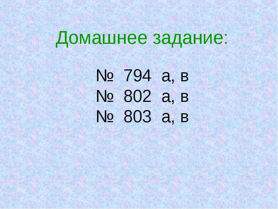 Домашнее задание: № 794 а, в № 802 а, в № 803 а, в